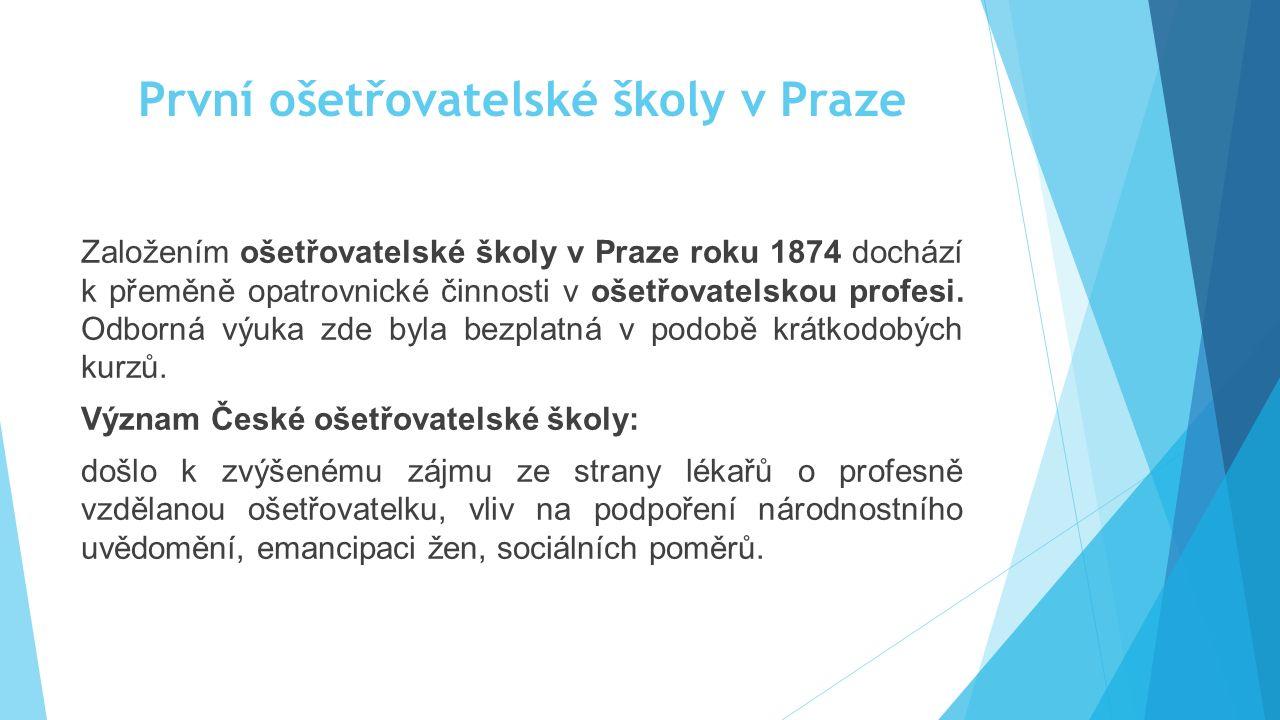 První ošetřovatelské školy v Praze Založením ošetřovatelské školy v Praze roku 1874 dochází k přeměně opatrovnické činnosti v ošetřovatelskou profesi.