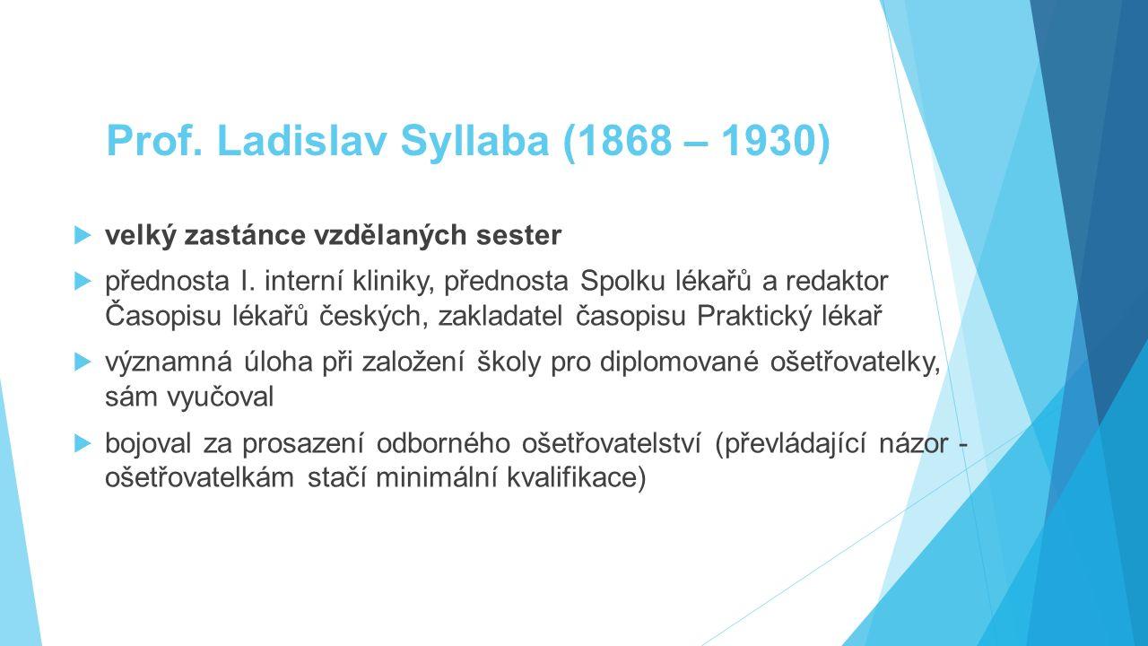 Prof. Ladislav Syllaba (1868 – 1930)  velký zastánce vzdělaných sester  přednosta I. interní kliniky, přednosta Spolku lékařů a redaktor Časopisu lé