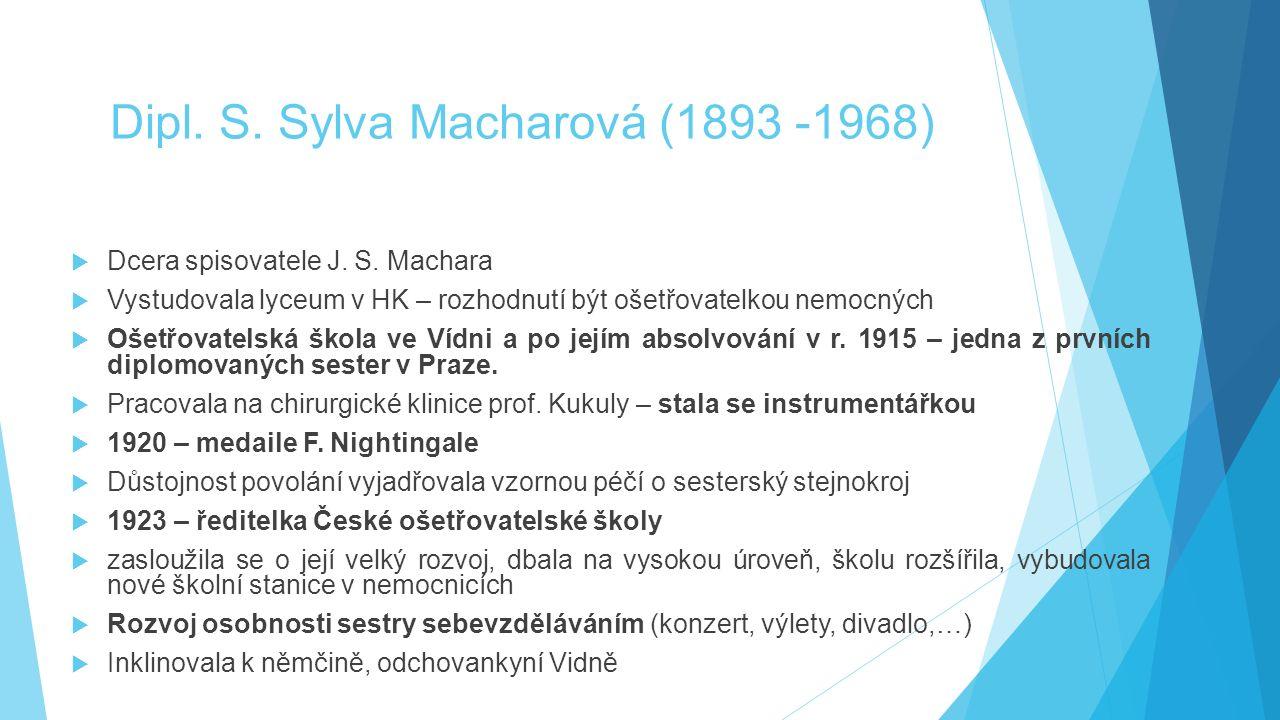 Dipl. S. Sylva Macharová (1893 -1968)  Dcera spisovatele J. S. Machara  Vystudovala lyceum v HK – rozhodnutí být ošetřovatelkou nemocných  Ošetřova