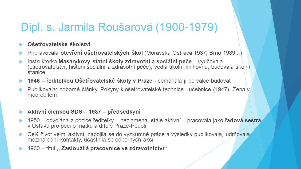 Dipl. s. Jarmila Roušarová (1900-1979)  Ošetřovatelské školství  Připravovala otevření ošetřovatelských škol (Moravská Ostrava 1937, Brno 1939,..) 