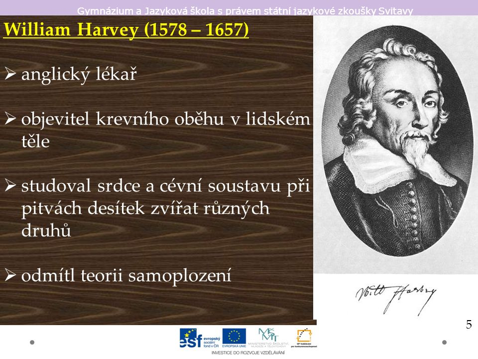 Gymnázium a Jazyková škola s právem státní jazykové zkoušky Svitavy William Harvey (1578 – 1657)  anglický lékař  objevitel krevního oběhu v lidském těle  studoval srdce a cévní soustavu při pitvách desítek zvířat různých druhů  odmítl teorii samoplození 5
