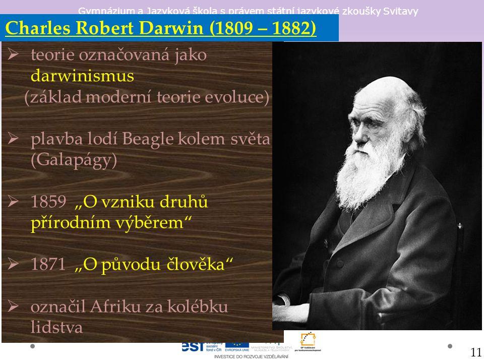 """Gymnázium a Jazyková škola s právem státní jazykové zkoušky Svitavy Charles Robert Darwin (1809 – 1882)  teorie označovaná jako darwinismus (základ moderní teorie evoluce)  plavba lodí Beagle kolem světa (Galapágy)  1859 """"O vzniku druhů přírodním výběrem  1871 """"O původu člověka  označil Afriku za kolébku lidstva 11"""