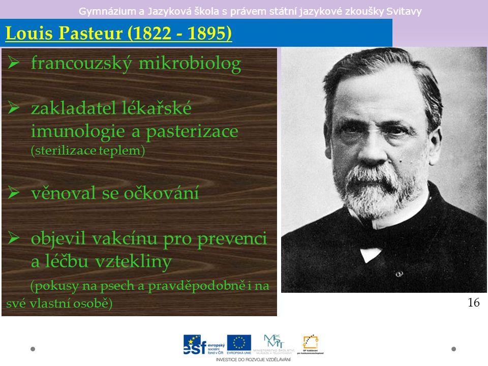 Gymnázium a Jazyková škola s právem státní jazykové zkoušky Svitavy Louis Pasteur (1822 - 1895)  francouzský mikrobiolog  zakladatel lékařské imunologie a pasterizace (sterilizace teplem)  věnoval se očkování  objevil vakcínu pro prevenci a léčbu vztekliny (pokusy na psech a pravděpodobně i na své vlastní osobě) 16
