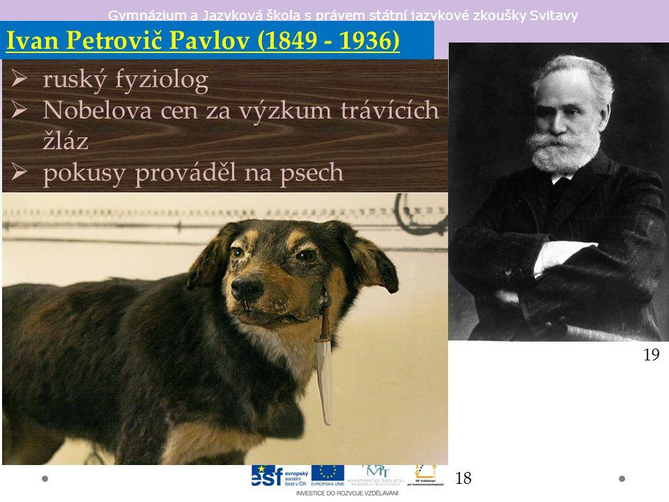 Gymnázium a Jazyková škola s právem státní jazykové zkoušky Svitavy Ivan Petrovič Pavlov (1849 - 1936)  ruský fyziolog  Nobelova cen za výzkum trávících žláz  pokusy prováděl na psech 18 19