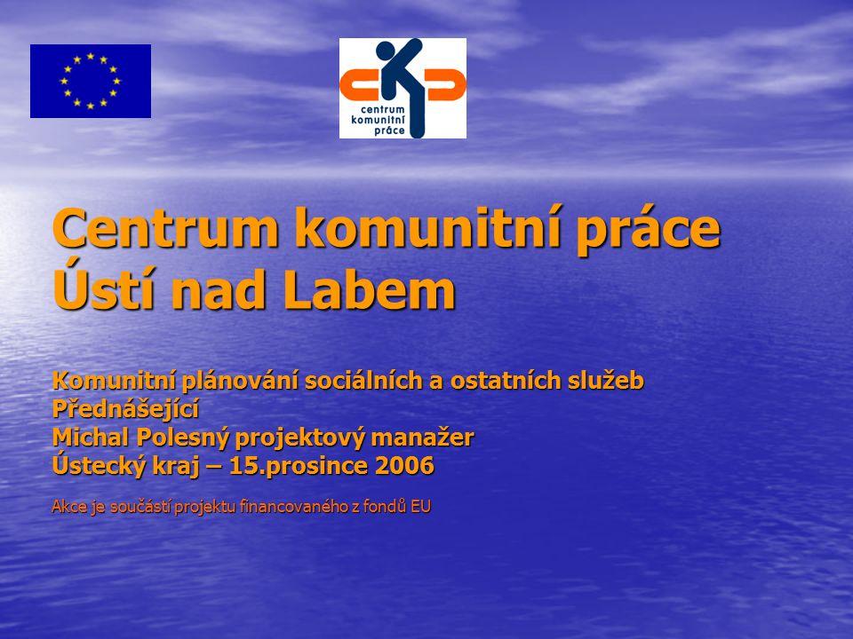 Centrum komunitní práce Ústí nad Labem Komunitní plánování sociálních a ostatních služeb Přednášející Michal Polesný projektový manažer Ústecký kraj – 15.prosince 2006 Akce je součástí projektu financovaného z fondů EU