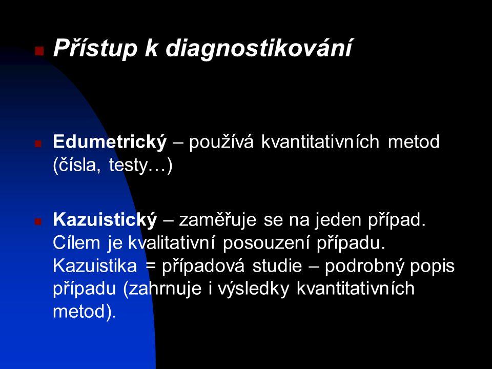 Přístup k diagnostikování Edumetrický – používá kvantitativních metod (čísla, testy…) Kazuistický – zaměřuje se na jeden případ.