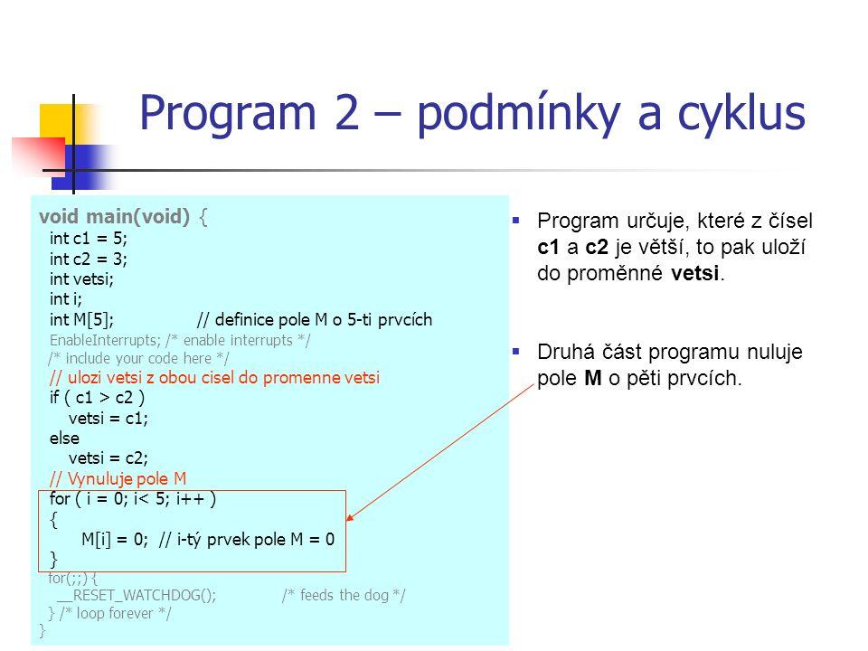 Program 2 – podmínky a cyklus void main(void) { int c1 = 5; int c2 = 3; int vetsi; int i; int M[5];// definice pole M o 5-ti prvcích EnableInterrupts; /* enable interrupts */ /* include your code here */ // ulozi vetsi z obou cisel do promenne vetsi if ( c1 > c2 ) vetsi = c1; else vetsi = c2; // Vynuluje pole M for ( i = 0; i< 5; i++ ) { M[i] = 0; // i-tý prvek pole M = 0 } for(;;) { __RESET_WATCHDOG(); /* feeds the dog */ } /* loop forever */ } Program  Program určuje, které z čísel c1 a c2 je větší, to pak uloží do proměnné vetsi.