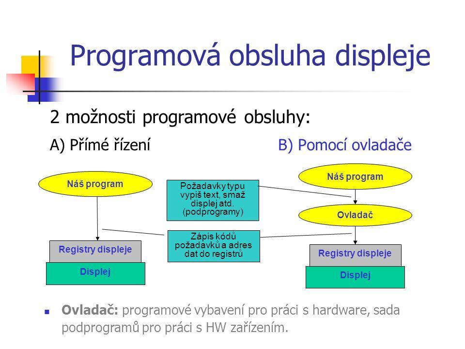 Programová obsluha displeje 2 možnosti programové obsluhy: A) Přímé řízeníB) Pomocí ovladače Ovladač: programové vybavení pro práci s hardware, sada podprogramů pro práci s HW zařízením.