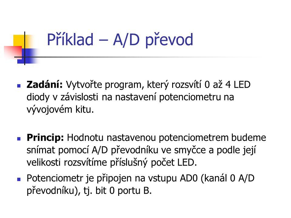 Příklad – A/D převod Zadání: Vytvořte program, který rozsvítí 0 až 4 LED diody v závislosti na nastavení potenciometru na vývojovém kitu.