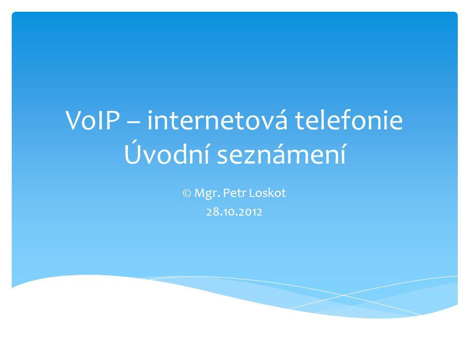 VoIP – internetová telefonie Úvodní seznámení © Mgr. Petr Loskot 28.10.2012