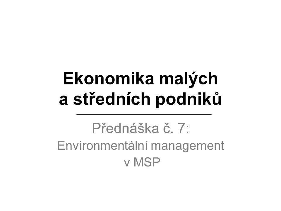 Ekonomika malých a středních podniků Přednáška č. 7: Environmentální management v MSP