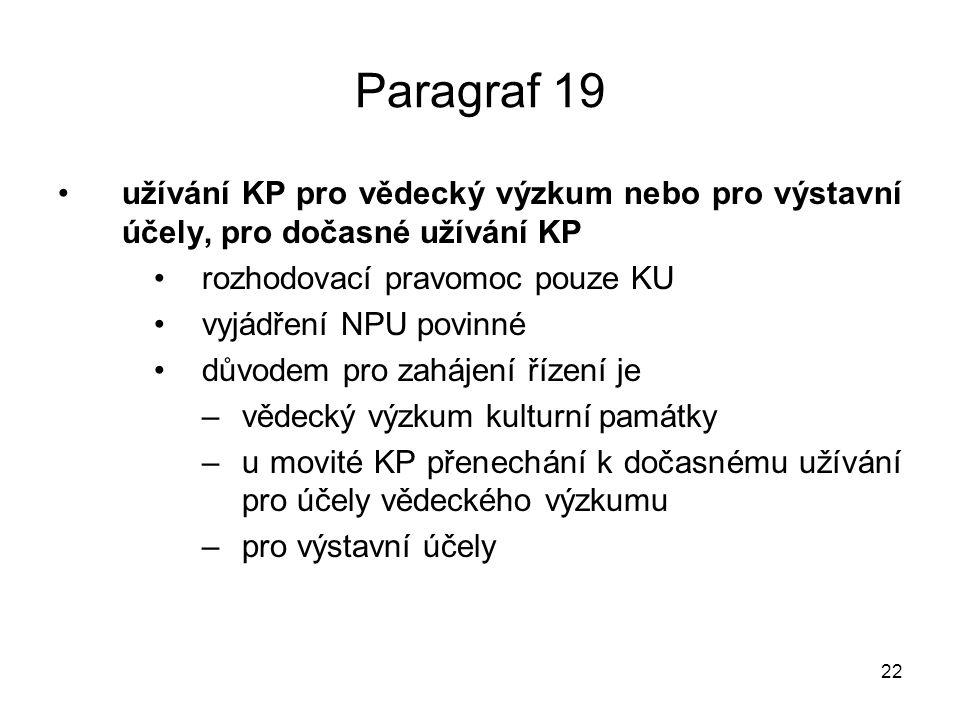 22 Paragraf 19 užívání KP pro vědecký výzkum nebo pro výstavní účely, pro dočasné užívání KP rozhodovací pravomoc pouze KU vyjádření NPU povinné důvodem pro zahájení řízení je –vědecký výzkum kulturní památky –u movité KP přenechání k dočasnému užívání pro účely vědeckého výzkumu –pro výstavní účely