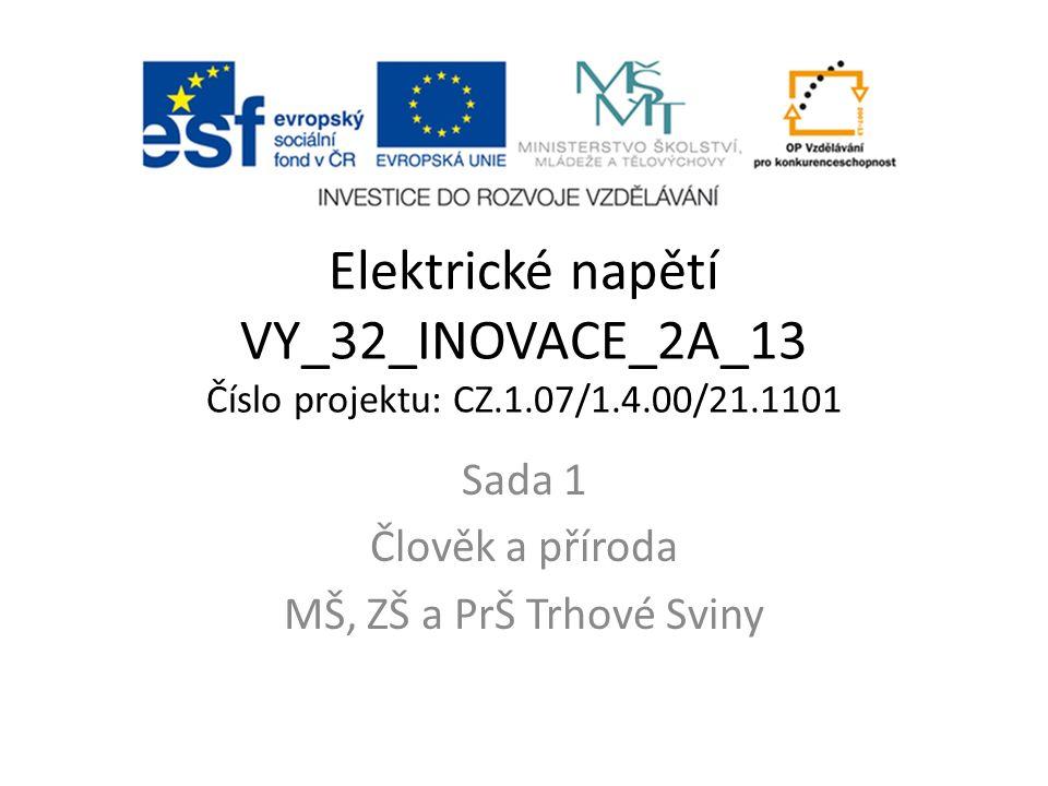 Elektrické napětí VY_32_INOVACE_2A_13 Číslo projektu: CZ.1.07/1.4.00/21.1101 Sada 1 Člověk a příroda MŠ, ZŠ a PrŠ Trhové Sviny