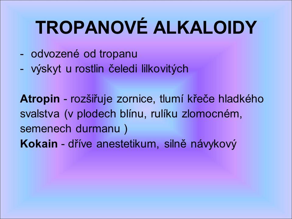 TROPANOVÉ ALKALOIDY -odvozené od tropanu -výskyt u rostlin čeledi lilkovitých Atropin - rozšiřuje zornice, tlumí křeče hladkého svalstva (v plodech blínu, rulíku zlomocném, semenech durmanu ) Kokain - dříve anestetikum, silně návykový