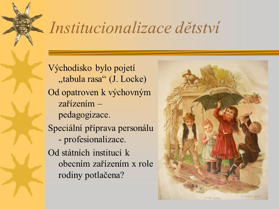 """Institucionalizace dětství Východisko bylo pojetí """"tabula rasa"""" (J. Locke) Od opatroven k výchovným zařízením – pedagogizace. Speciální příprava perso"""