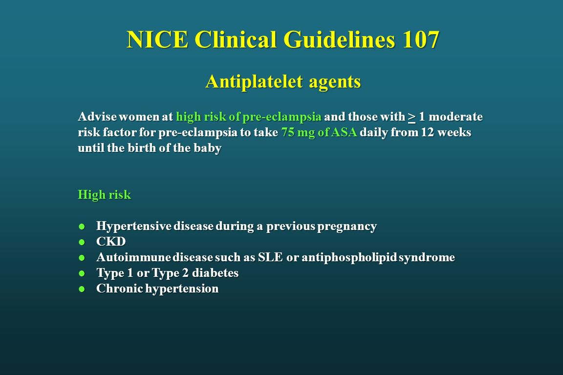 NICE Clinical Guidelines 107 Antiplatelet agents Advise women at high risk of pre-eclampsia and those with > 1 moderate risk factor for pre-eclampsia
