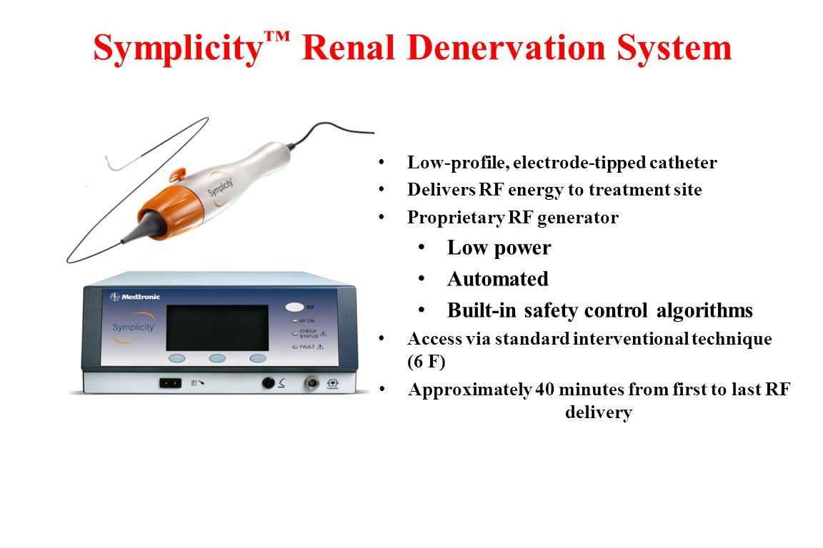 Symplicity ™ Renal Denervation System Low-profile, electrode-tipped catheter Delivers RF energy to treatment site Proprietary RF generator Low power A