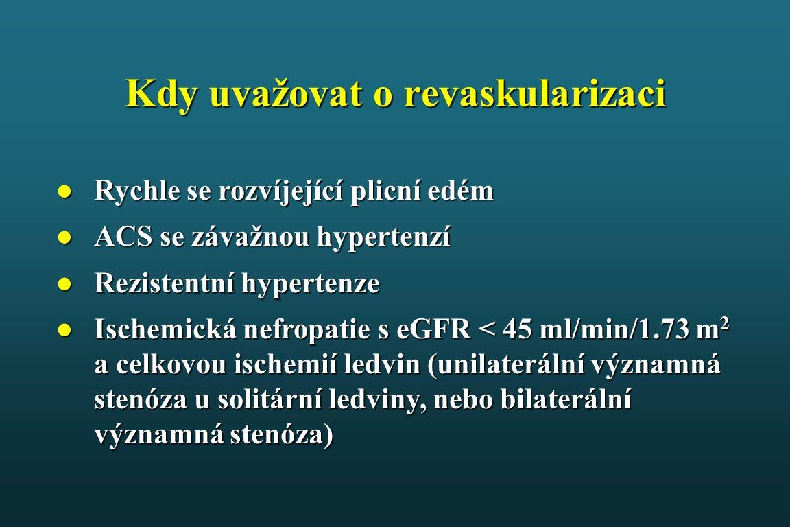 Kdy uvažovat o revaskularizaci ●Rychle se rozvíjející plicní edém ●ACS se závažnou hypertenzí ●Rezistentní hypertenze ●Ischemická nefropatie s eGFR < 45 ml/min/1.73 m 2 a celkovou ischemií ledvin (unilaterální významná stenóza u solitární ledviny, nebo bilaterální významná stenóza)