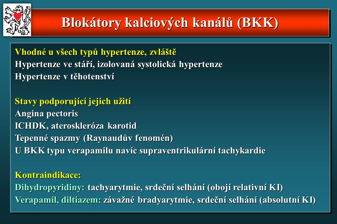 Blokátory kalciových kanálů (BKK) Vhodné u všech typů hypertenze, zvláště Hypertenze ve stáří, izolovaná systolická hypertenze Hypertenze v těhotenství Stavy podporující jejich užití Angina pectoris ICHDK, ateroskleróza karotid Tepenné spazmy (Raynaudův fenomén) U BKK typu verapamilu navíc supraventrikulární tachykardie Kontraindikace: Dihydropyridiny: tachyarytmie, srdeční selhání (obojí relativní KI) Verapamil, diltiazem: závažné bradyarytmie, srdeční selhání (absolutní KI)