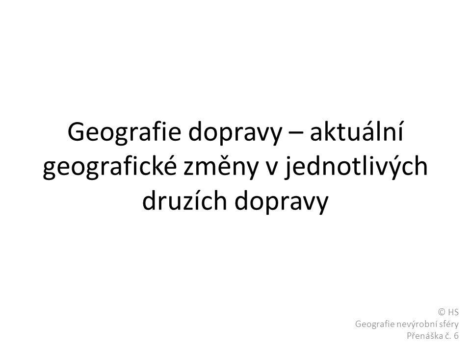 Geografie dopravy – aktuální geografické změny v jednotlivých druzích dopravy © HS Geografie nevýrobní sféry Přenáška č.
