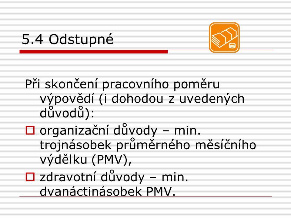 5.4 Odstupné Při skončení pracovního poměru výpovědí (i dohodou z uvedených důvodů):  organizační důvody – min. trojnásobek průměrného měsíčního výdě