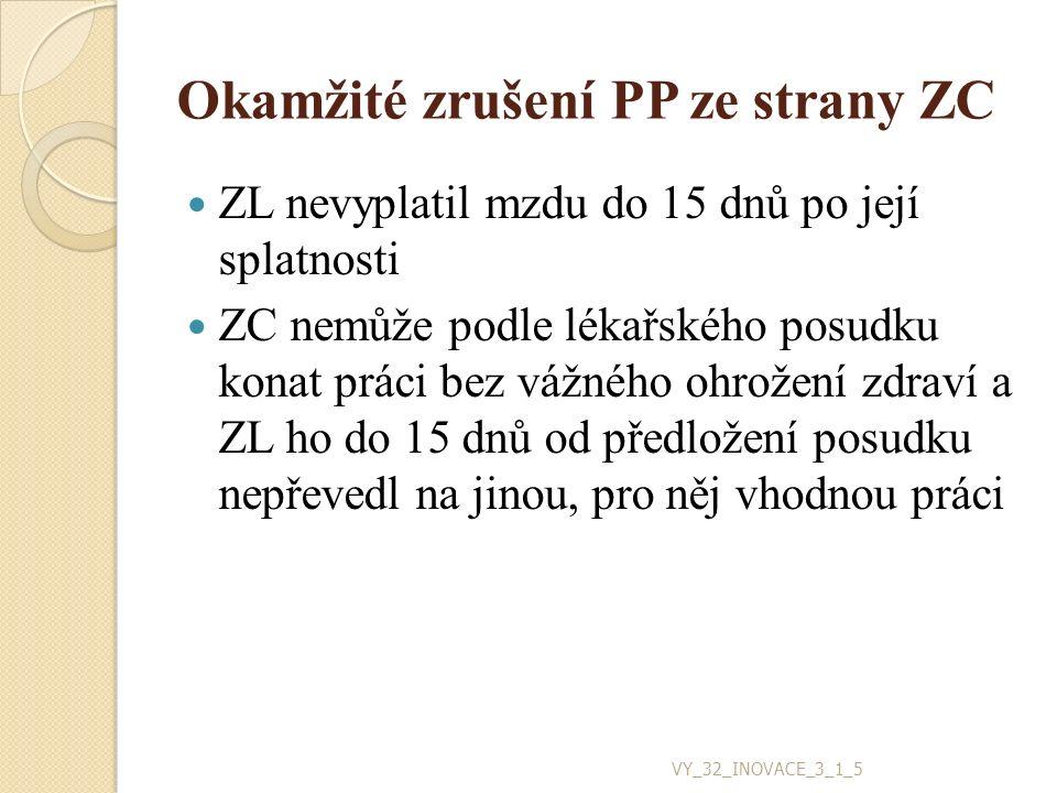 Okamžité zrušení PP ze strany ZC ZL nevyplatil mzdu do 15 dnů po její splatnosti ZC nemůže podle lékařského posudku konat práci bez vážného ohrožení zdraví a ZL ho do 15 dnů od předložení posudku nepřevedl na jinou, pro něj vhodnou práci VY_32_INOVACE_3_1_5