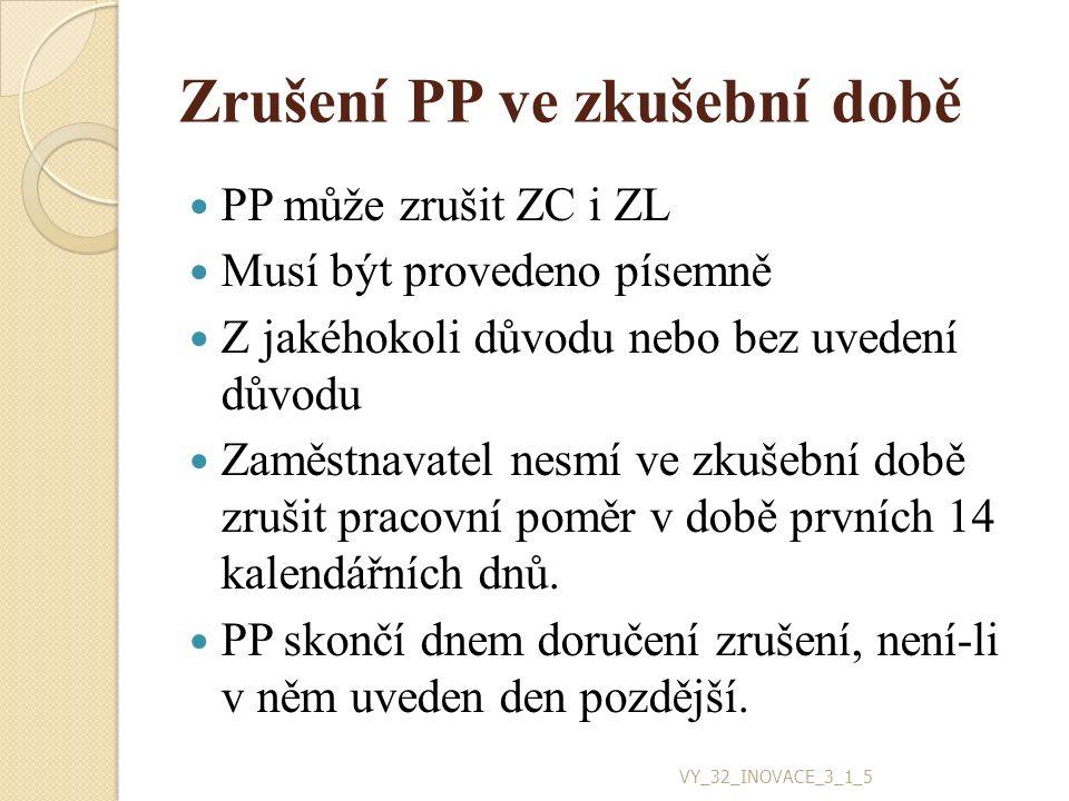 Zrušení PP ve zkušební době PP může zrušit ZC i ZL Musí být provedeno písemně Z jakéhokoli důvodu nebo bez uvedení důvodu Zaměstnavatel nesmí ve zkušební době zrušit pracovní poměr v době prvních 14 kalendářních dnů.
