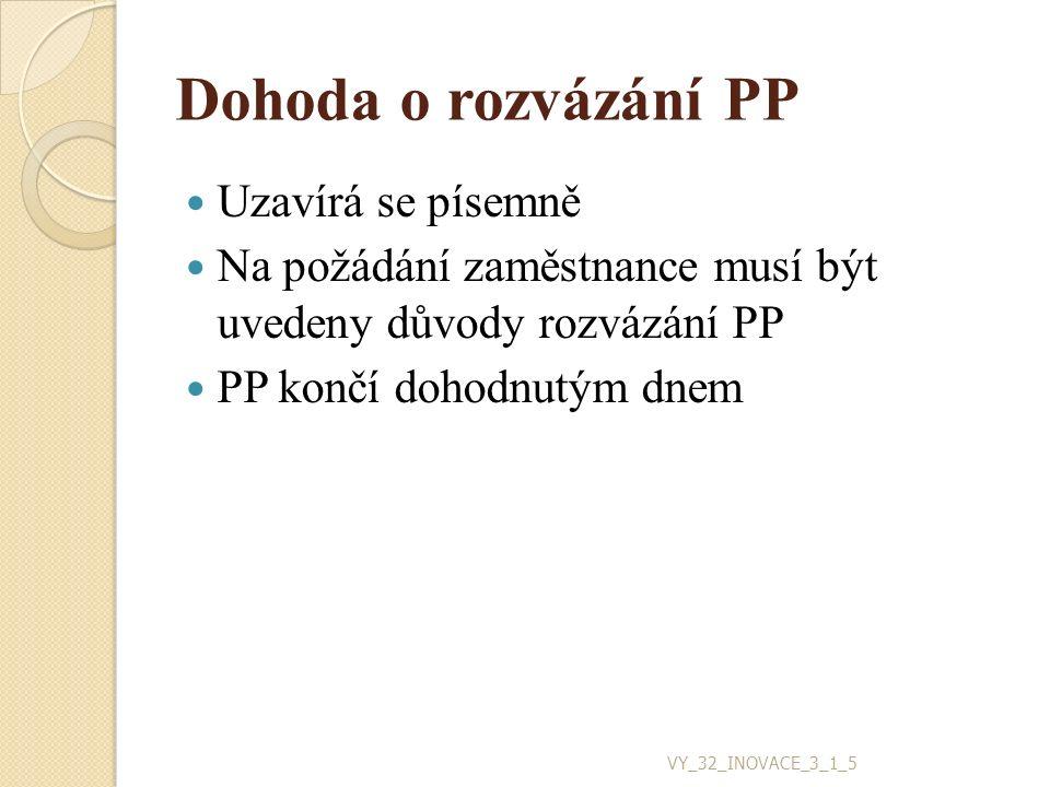 Dohoda o rozvázání PP Uzavírá se písemně Na požádání zaměstnance musí být uvedeny důvody rozvázání PP PP končí dohodnutým dnem VY_32_INOVACE_3_1_5