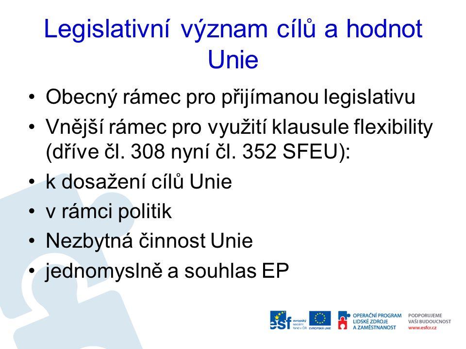 Legislativní význam cílů a hodnot Unie Obecný rámec pro přijímanou legislativu Vnější rámec pro využití klausule flexibility (dříve čl. 308 nyní čl. 3