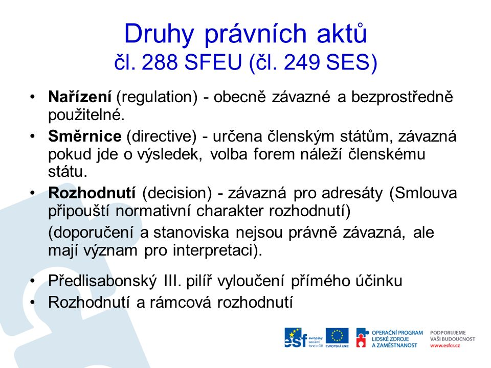 Druhy právních aktů čl. 288 SFEU (čl. 249 SES) Nařízení (regulation) - obecně závazné a bezprostředně použitelné. Směrnice (directive) - určena člensk
