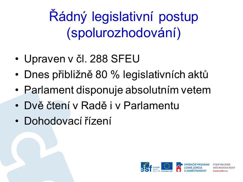 Řádný legislativní postup (spolurozhodování) Upraven v čl. 288 SFEU Dnes přibližně 80 % legislativních aktů Parlament disponuje absolutním vetem Dvě č