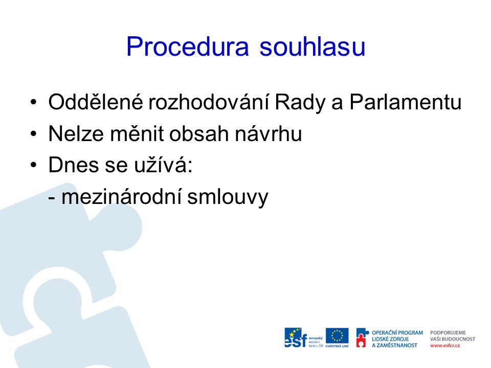 Procedura souhlasu Oddělené rozhodování Rady a Parlamentu Nelze měnit obsah návrhu Dnes se užívá: - mezinárodní smlouvy