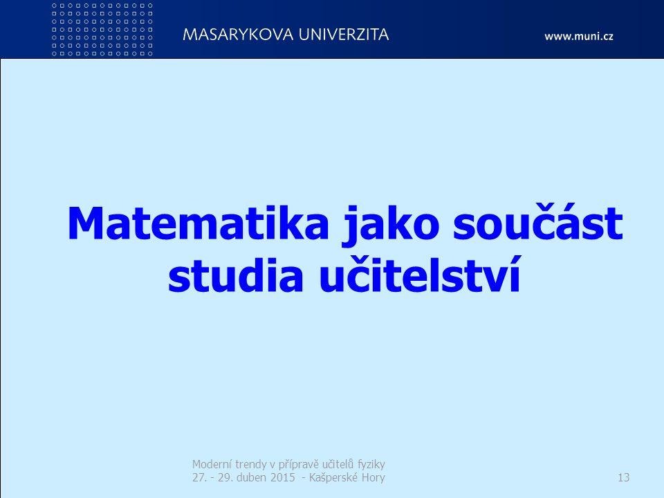 Matematika jako součást studia učitelství Moderní trendy v přípravě učitelů fyziky 27. - 29. duben 2015 - Kašperské Hory13