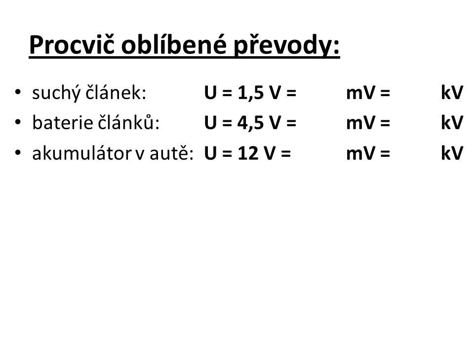 Procvič oblíbené převody: suchý článek:U = 1,5 V =mV = kV baterie článků:U = 4,5 V =mV =kV akumulátor v autě:U = 12 V =mV =kV