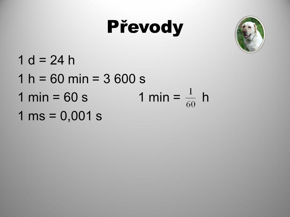 Převody 1 d = 24 h 1 h = 60 min = 3 600 s 1 min = 60 s 1 min = h 1 ms = 0,001 s