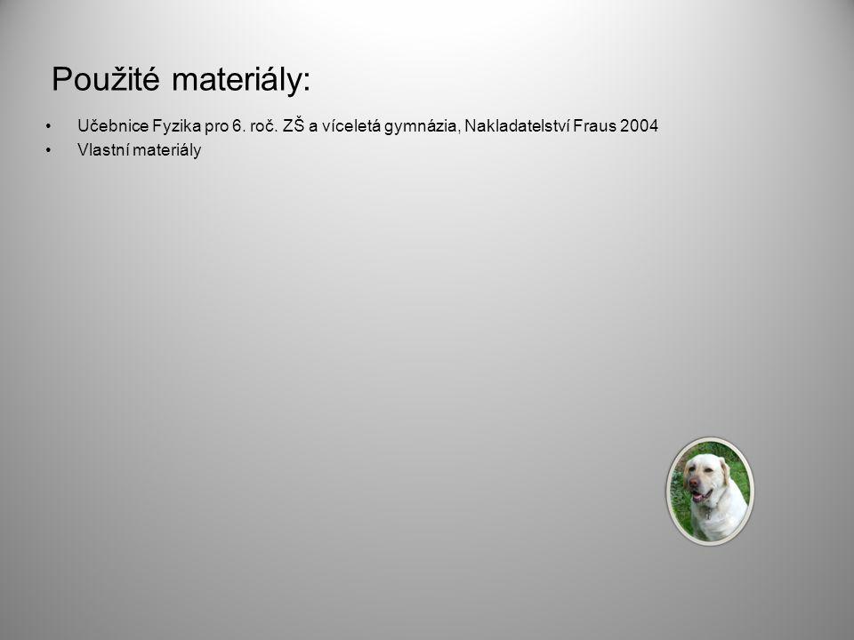 Použité materiály: Učebnice Fyzika pro 6. roč. ZŠ a víceletá gymnázia, Nakladatelství Fraus 2004 Vlastní materiály