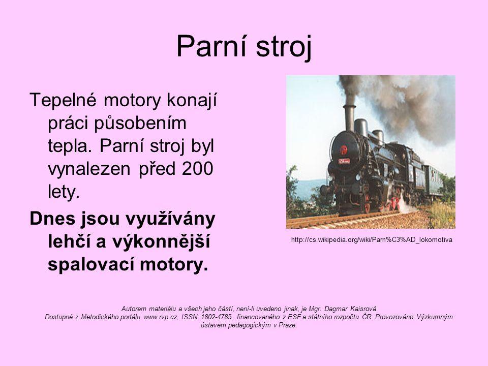 Parní stroj Tepelné motory konají práci působením tepla. Parní stroj byl vynalezen před 200 lety. Dnes jsou využívány lehčí a výkonnější spalovací mot