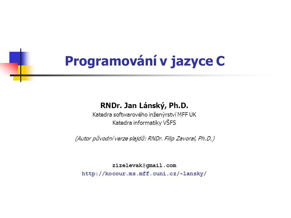Programování v jazyce C RNDr. Jan Lánský, Ph.D. Katedra softwarového inženýrství MFF UK Katedra informatiky VŠFS (Autor původní verze slajdů: RNDr. Fi