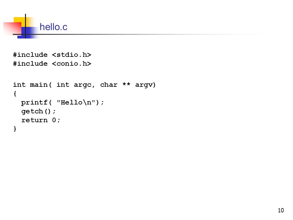 10 hello.c #include #include int main( int argc, char ** argv) { printf( Hello\n ); getch(); return 0; }