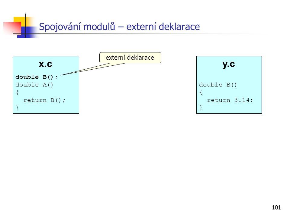 101 x.c double B(); double A() { return B(); } Spojování modulů – externí deklarace externí deklarace y.c double B() { return 3.14; }