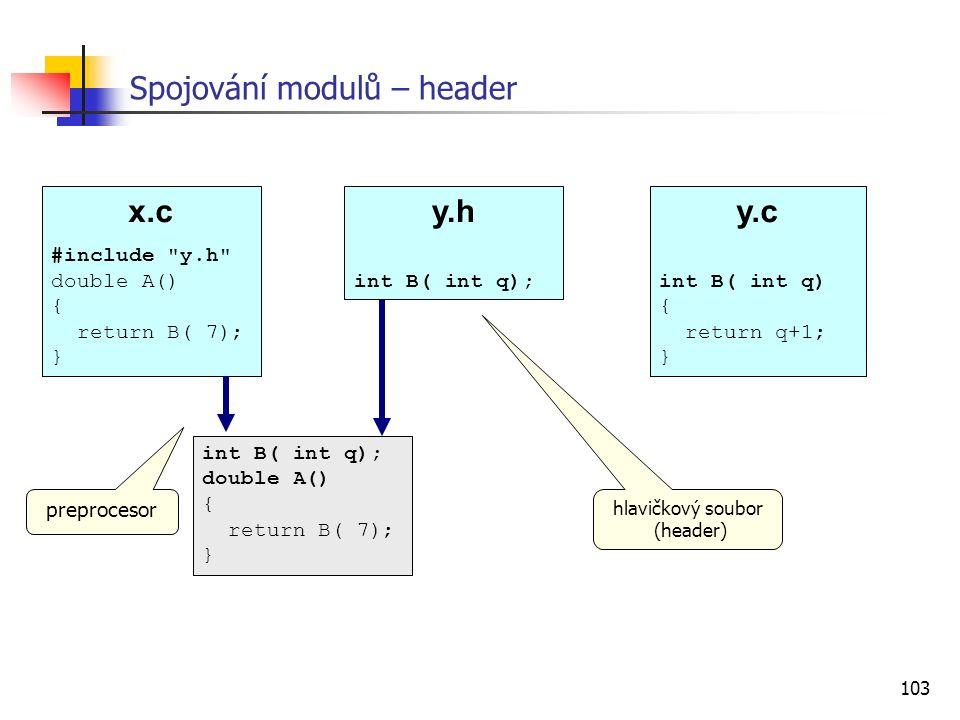 103 Spojování modulů – header hlavičkový soubor (header) x.c #include y.h double A() { return B( 7); } y.c int B( int q) { return q+1; } y.h int B( int q); int B( int q); double A() { return B( 7); } preprocesor