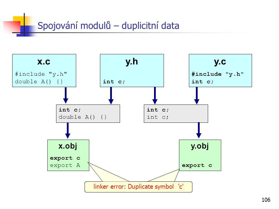 106 y.obj export c Spojování modulů – duplicitní data x.c #include y.h double A() {} y.c #include y.h int c; y.h int c; int c; double A() {} int c; x.obj export c export A linker error: Duplicate symbol c