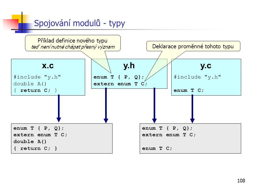 108 Spojování modulů - typy x.c #include y.h double A() { return C; } y.c #include y.h enum T C; y.h enum T { P, Q}; extern enum T C; enum T { P, Q}; extern enum T C; double A() { return C; } enum T { P, Q}; extern enum T C; enum T C; Příklad definice nového typu teď není nutné chápat přesný význam Deklarace proměnné tohoto typu