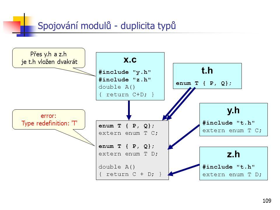 109 Spojování modulů - duplicita typů x.c #include y.h #include z.h double A() { return C+D; } t.h enum T { P, Q}; enum T { P, Q}; extern enum T C; enum T { P, Q}; extern enum T D; double A() { return C + D; } y.h #include t.h extern enum T C; z.h #include t.h extern enum T D; error: Type redefinition: T Přes y.h a z.h je t.h vložen dvakrát