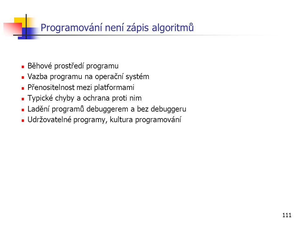 111 Programování není zápis algoritmů Běhové prostředí programu Vazba programu na operační systém Přenositelnost mezi platformami Typické chyby a ochrana proti nim Ladění programů debuggerem a bez debuggeru Udržovatelné programy, kultura programování