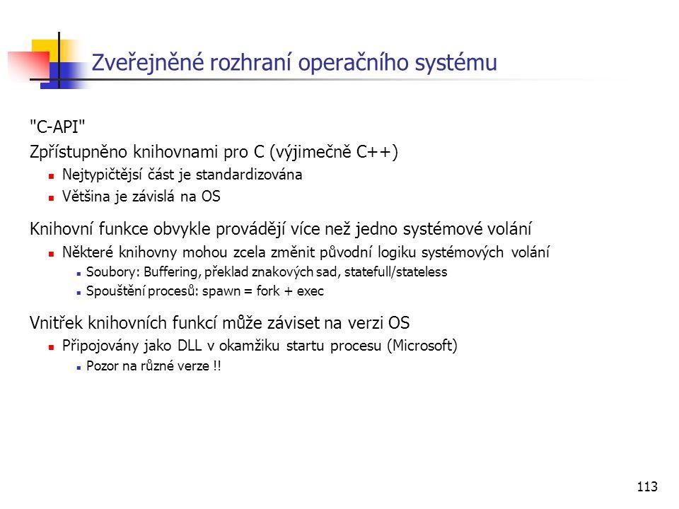 113 Zveřejněné rozhraní operačního systému C-API Zpřístupněno knihovnami pro C (výjimečně C++) Nejtypičtějsí část je standardizována Většina je závislá na OS Knihovní funkce obvykle provádějí více než jedno systémové volání Některé knihovny mohou zcela změnit původní logiku systémových volání Soubory: Buffering, překlad znakových sad, statefull/stateless Spouštění procesů: spawn = fork + exec Vnitřek knihovních funkcí může záviset na verzi OS Připojovány jako DLL v okamžiku startu procesu (Microsoft) Pozor na různé verze !!