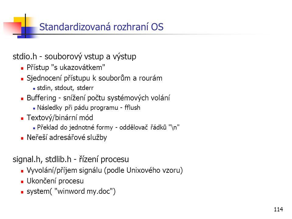 114 Standardizovaná rozhraní OS stdio.h - souborový vstup a výstup Přístup s ukazovátkem Sjednocení přístupu k souborům a rourám stdin, stdout, stderr Buffering - snížení počtu systémových volání Následky při pádu programu - fflush Textový/binární mód Překlad do jednotné formy - oddělovač řádků \n Neřeší adresářové služby signal.h, stdlib.h - řízení procesu Vyvolání/příjem signálu (podle Unixového vzoru) Ukončení procesu system( winword my.doc )