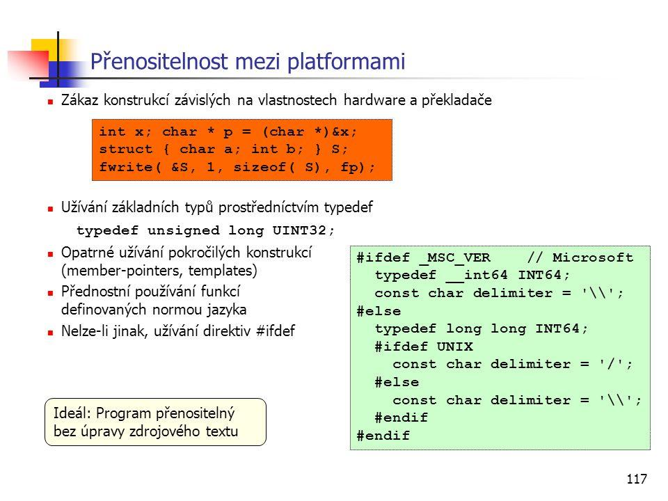 117 Přenositelnost mezi platformami Zákaz konstrukcí závislých na vlastnostech hardware a překladače Užívání základních typů prostředníctvím typedef typedef unsigned long UINT32; Opatrné užívání pokročilých konstrukcí (member-pointers, templates) Přednostní používání funkcí definovaných normou jazyka Nelze-li jinak, užívání direktiv #ifdef #ifdef _MSC_VER // Microsoft typedef __int64 INT64; const char delimiter = \\ ; #else typedef long long INT64; #ifdef UNIX const char delimiter = / ; #else const char delimiter = \\ ; #endif int x; char * p = (char *)&x; struct { char a; int b; } S; fwrite( &S, 1, sizeof( S), fp); Ideál: Program přenositelný bez úpravy zdrojového textu