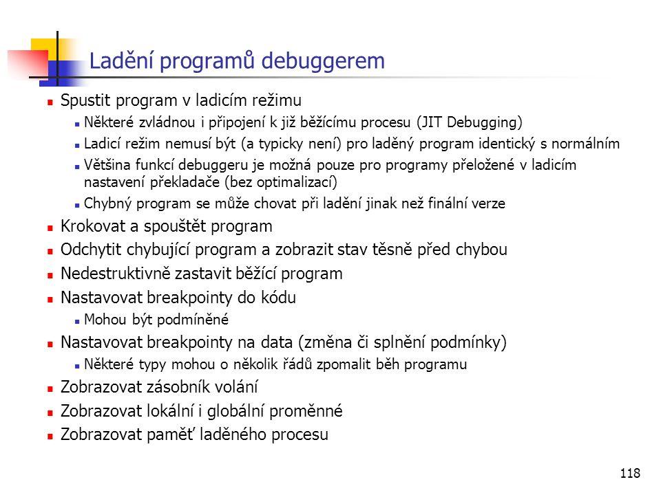 118 Ladění programů debuggerem Spustit program v ladicím režimu Některé zvládnou i připojení k již běžícímu procesu (JIT Debugging) Ladicí režim nemusí být (a typicky není) pro laděný program identický s normálním Většina funkcí debuggeru je možná pouze pro programy přeložené v ladicím nastavení překladače (bez optimalizací) Chybný program se může chovat při ladění jinak než finální verze Krokovat a spouštět program Odchytit chybující program a zobrazit stav těsně před chybou Nedestruktivně zastavit běžící program Nastavovat breakpointy do kódu Mohou být podmíněné Nastavovat breakpointy na data (změna či splnění podmínky) Některé typy mohou o několik řádů zpomalit běh programu Zobrazovat zásobník volání Zobrazovat lokální i globální proměnné Zobrazovat paměť laděného procesu