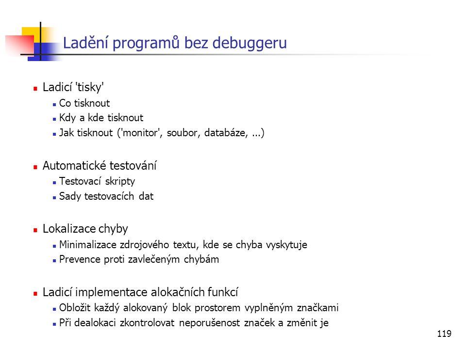 119 Ladění programů bez debuggeru Ladicí 'tisky' Co tisknout Kdy a kde tisknout Jak tisknout ('monitor', soubor, databáze,...) Automatické testování T